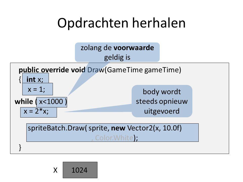 while ( x<1000 ) x = 2*x; public override void Draw(GameTime gameTime) { int x; x = 1; spriteBatch.Draw( sprite, new Vector2(x, 10.0f), Color.White); } Opdrachten herhalen body wordt steeds opnieuw uitgevoerd zolang de voorwaarde geldig is X 1248 1632641282565121024