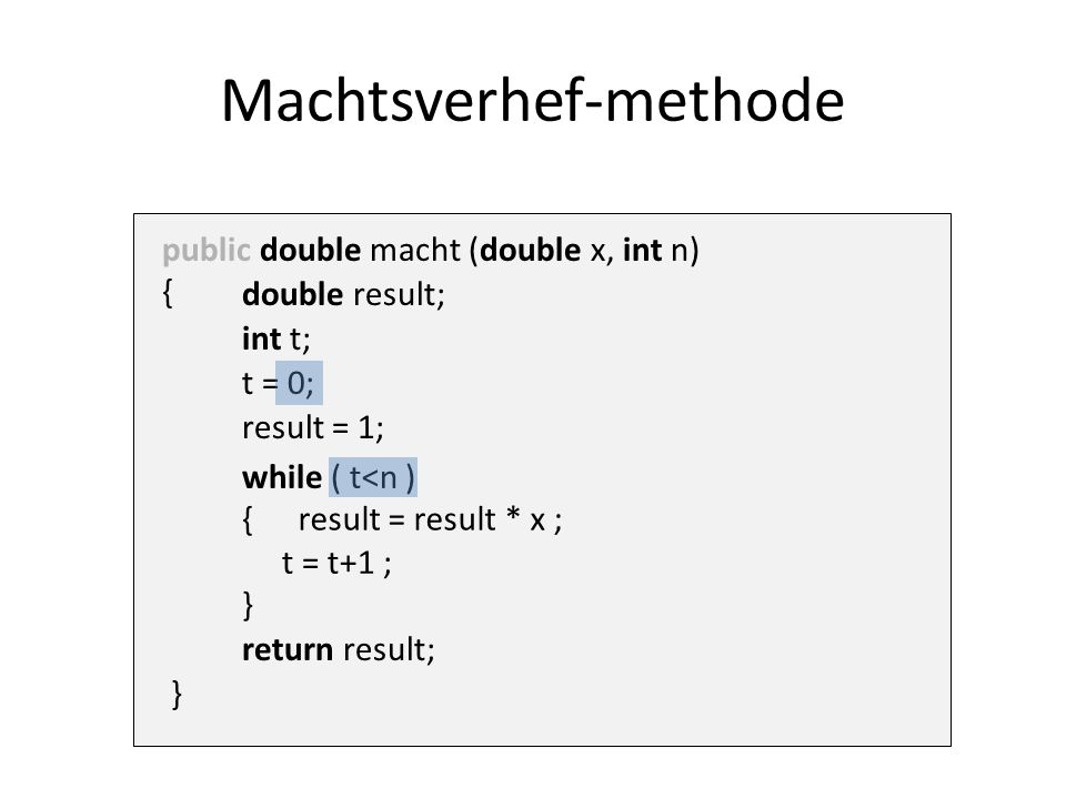 while ( t<n ) { t = t+1 ; } t = 0; public double macht (double x, int n) { Machtsverhef-methode return result; result = result * x ; result = 1; int t; double result; }