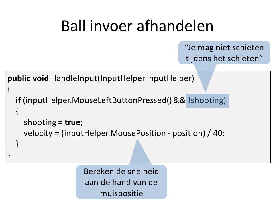 Ball invoer afhandelen public void HandleInput(InputHelper inputHelper) { if (inputHelper.MouseLeftButtonPressed() && !shooting) { shooting = true; velocity = (inputHelper.MousePosition - position) / 40; } Je mag niet schieten tijdens het schieten Bereken de snelheid aan de hand van de muispositie