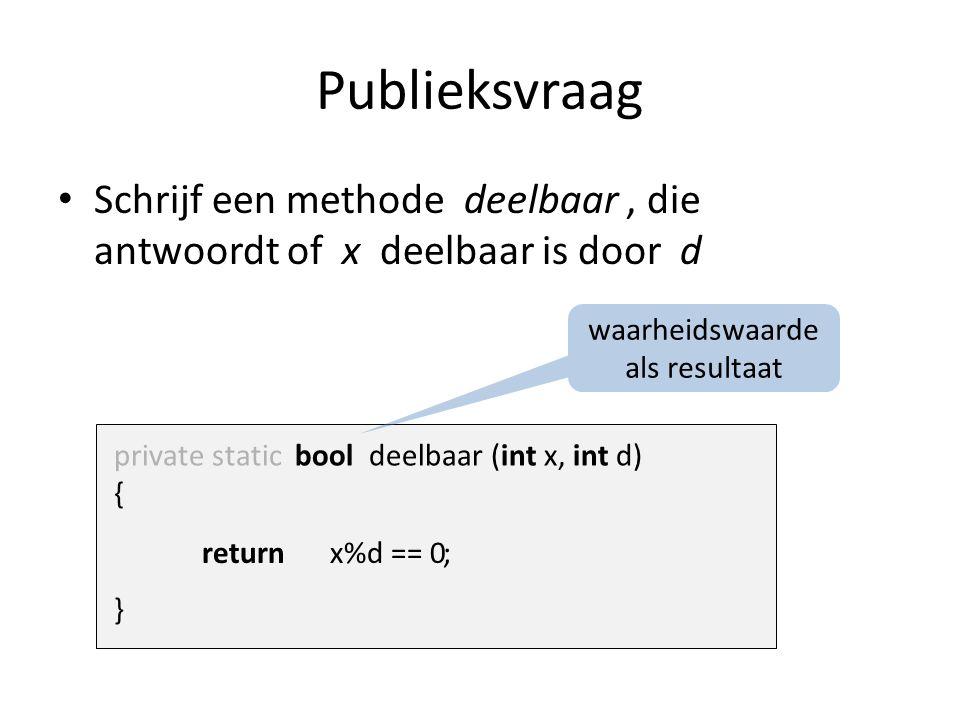 Publieksvraag Schrijf een methode deelbaar, die antwoordt of x deelbaar is door d private static bool deelbaar (int x, int d) { } x%d == 0return ; waarheidswaarde als resultaat