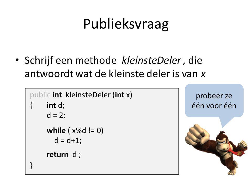 Publieksvraag Schrijf een methode kleinsteDeler, die antwoordt wat de kleinste deler is van x public int kleinsteDeler (int x) { } int d; d = 2; while ( x%d != 0) d = d+1; return d ; probeer ze één voor één