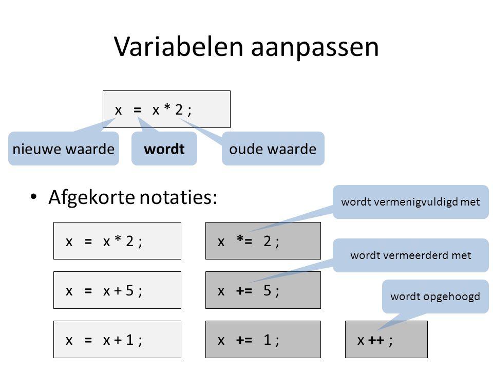 Variabelen aanpassen Afgekorte notaties: x = x * 2 ; oude waarde wordt nieuwe waarde x = x * 2 ; x *= 2 ; x = x + 5 ; x += 5 ; x = x + 1 ; x += 1 ; x ++ ; wordt vermenigvuldigd met wordt vermeerderd met wordt opgehoogd