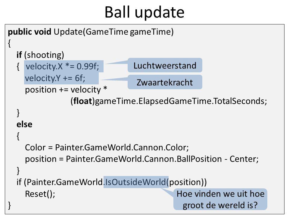 Ball update public void Update(GameTime gameTime) { if (shooting) { velocity.X *= 0.99f; velocity.Y += 6f; position += velocity * (float)gameTime.ElapsedGameTime.TotalSeconds; } else { Color = Painter.GameWorld.Cannon.Color; position = Painter.GameWorld.Cannon.BallPosition - Center; } if (Painter.GameWorld.IsOutsideWorld(position)) Reset(); } Luchtweerstand Zwaartekracht Hoe vinden we uit hoe groot de wereld is