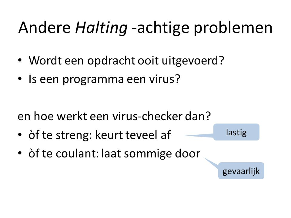 Andere Halting -achtige problemen Wordt een opdracht ooit uitgevoerd? Is een programma een virus? en hoe werkt een virus-checker dan? òf te streng: ke