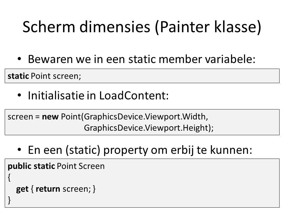 Scherm dimensies (Painter klasse) Bewaren we in een static member variabele: Initialisatie in LoadContent: En een (static) property om erbij te kunnen: static Point screen; screen = new Point(GraphicsDevice.Viewport.Width, GraphicsDevice.Viewport.Height); public static Point Screen { get { return screen; } }