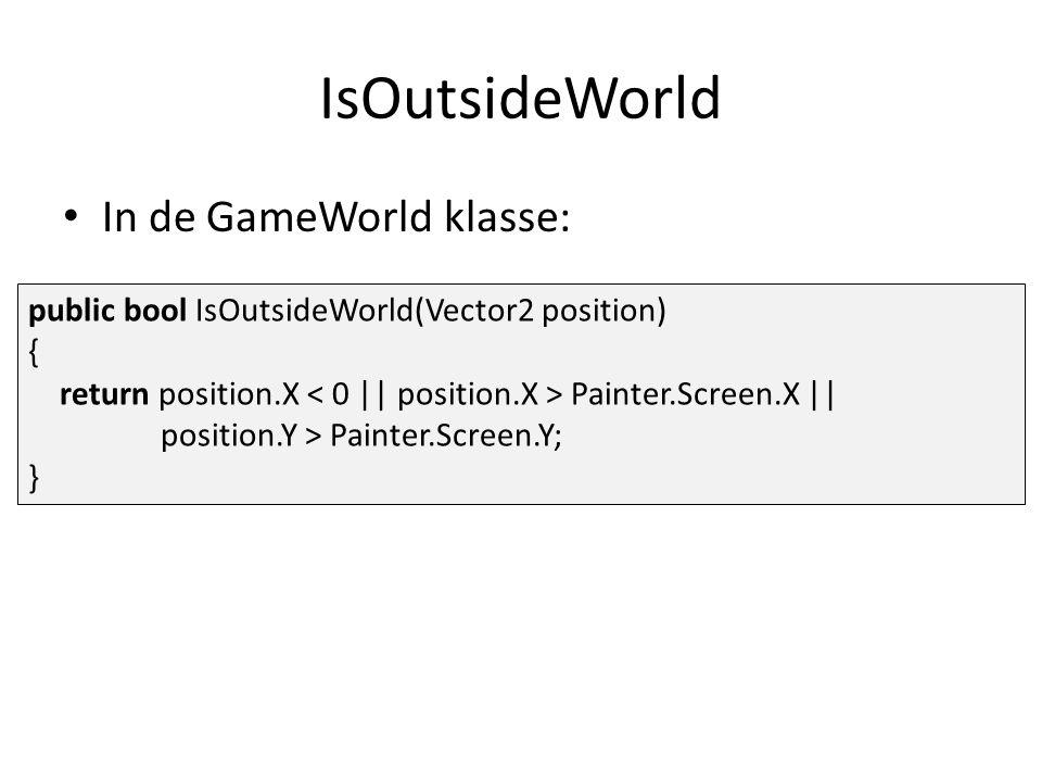 IsOutsideWorld public bool IsOutsideWorld(Vector2 position) { return position.X Painter.Screen.X || position.Y > Painter.Screen.Y; } In de GameWorld klasse: