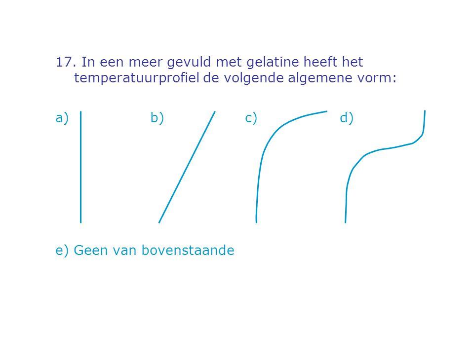 17. In een meer gevuld met gelatine heeft het temperatuurprofiel de volgende algemene vorm: a) b)c)d) e) Geen van bovenstaande