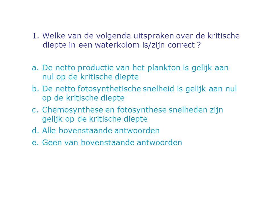 1. Welke van de volgende uitspraken over de kritische diepte in een waterkolom is/zijn correct ? a.De netto productie van het plankton is gelijk aan n