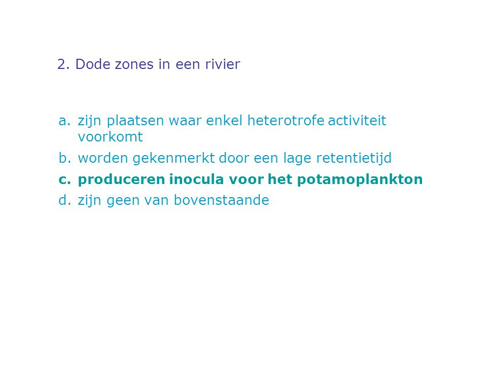 2. Dode zones in een rivier a.zijn plaatsen waar enkel heterotrofe activiteit voorkomt b.worden gekenmerkt door een lage retentietijd c.produceren ino