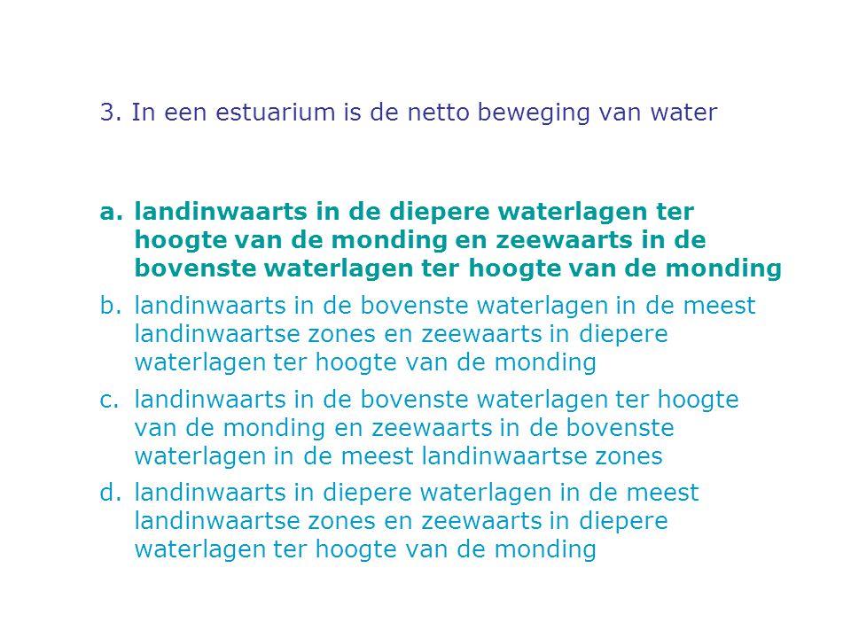 3. In een estuarium is de netto beweging van water a.landinwaarts in de diepere waterlagen ter hoogte van de monding en zeewaarts in de bovenste water