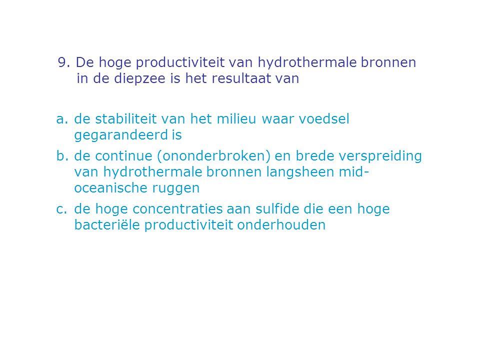 9. De hoge productiviteit van hydrothermale bronnen in de diepzee is het resultaat van a.de stabiliteit van het milieu waar voedsel gegarandeerd is b.