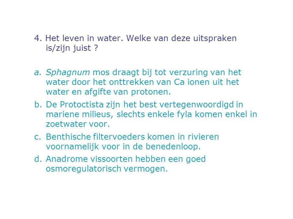 4. Het leven in water. Welke van deze uitspraken is/zijn juist ? a.Sphagnum mos draagt bij tot verzuring van het water door het onttrekken van Ca ione