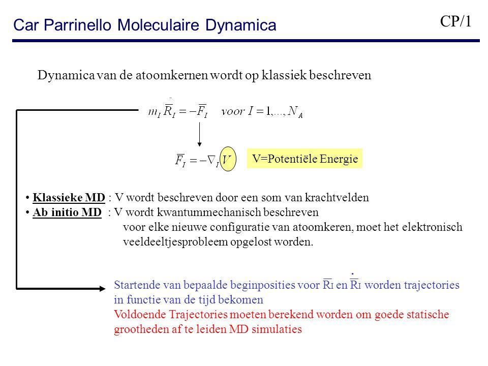 Car Parrinello Moleculaire Dynamica Dynamica van de atoomkernen wordt op klassiek beschreven V=Potentiële Energie Klassieke MD : V wordt beschreven door een som van krachtvelden Ab initio MD : V wordt kwantummechanisch beschreven voor elke nieuwe configuratie van atoomkeren, moet het elektronisch veeldeeltjesprobleem opgelost worden.