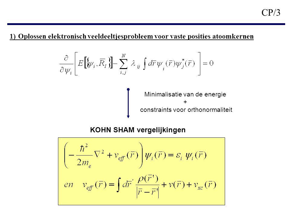 CP/3 1) Oplossen elektronisch veeldeeltjesprobleem voor vaste posities atoomkernen KOHN SHAM vergelijkingen Minimalisatie van de energie + constraints voor orthonormaliteit