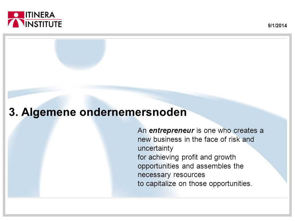 9/1/2014 3. Algemene ondernemersnoden An entrepreneur is one who creates a new business in the face of risk and uncertainty for achieving profit and g