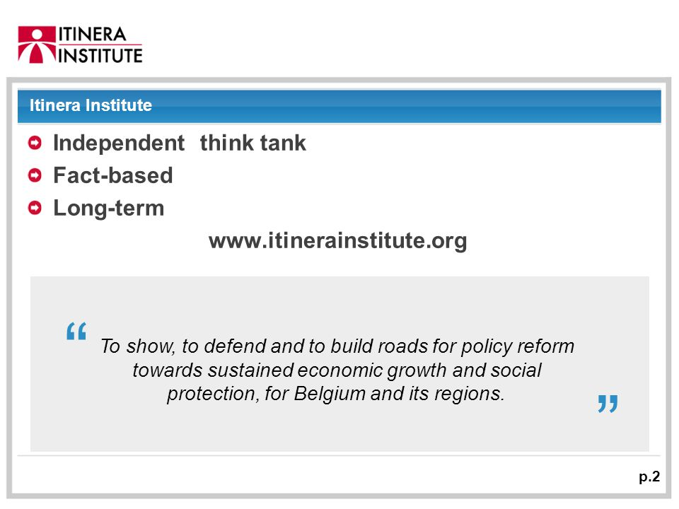 01/09/2014 p.2 Itinera Institute Independent think tank Fact-based Long-term www.itinerainstitute.org To show, to defend and to build roads for policy reform towards sustained economic growth and social protection, for Belgium and its regions.