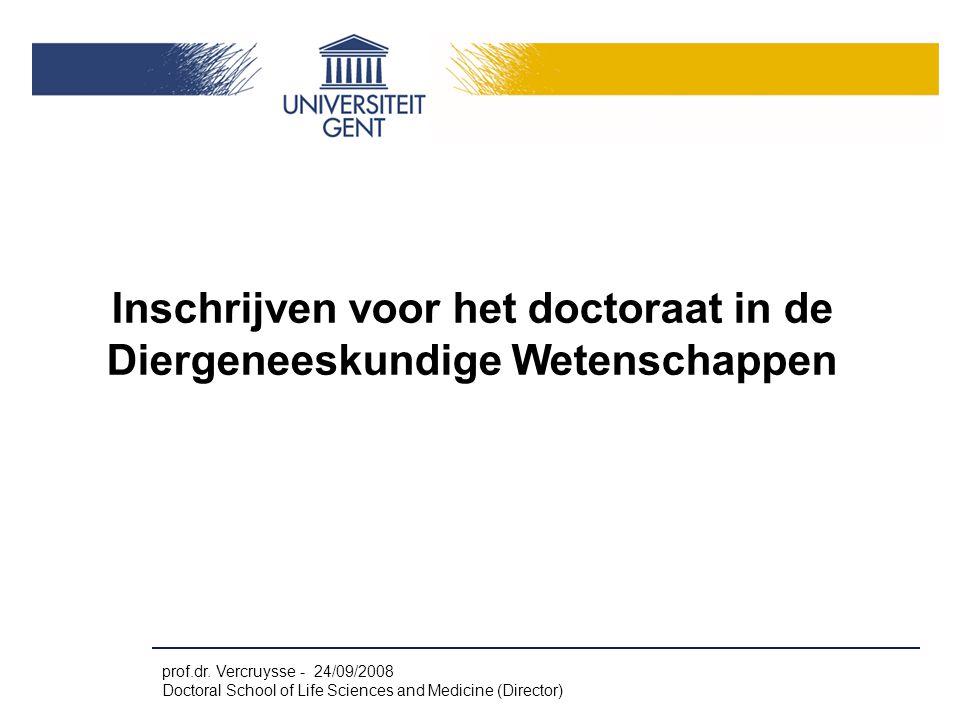 prof.dr. Vercruysse - 24/09/2008 Doctoral School of Life Sciences and Medicine (Director) Inschrijven voor het doctoraat in de Diergeneeskundige Weten