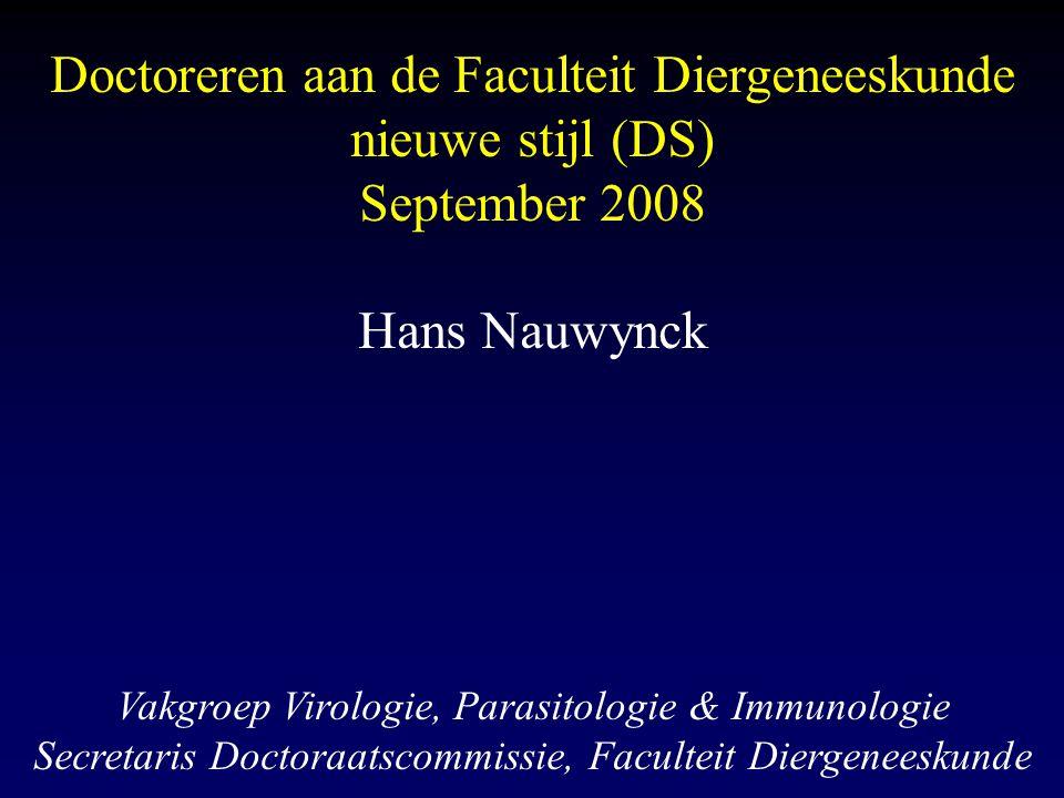 Doctoreren aan de Faculteit Diergeneeskunde nieuwe stijl (DS) September 2008 Hans Nauwynck Vakgroep Virologie, Parasitologie & Immunologie Secretaris