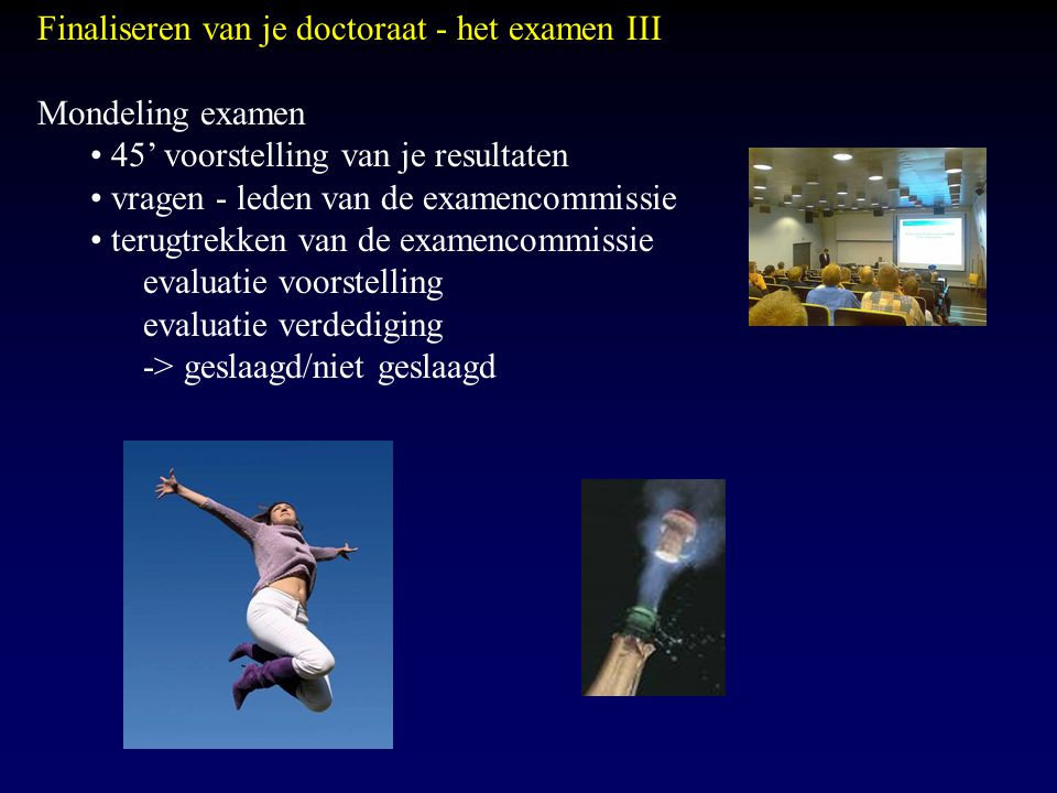 Finaliseren van je doctoraat - het examen III Mondeling examen 45' voorstelling van je resultaten vragen - leden van de examencommissie terugtrekken v
