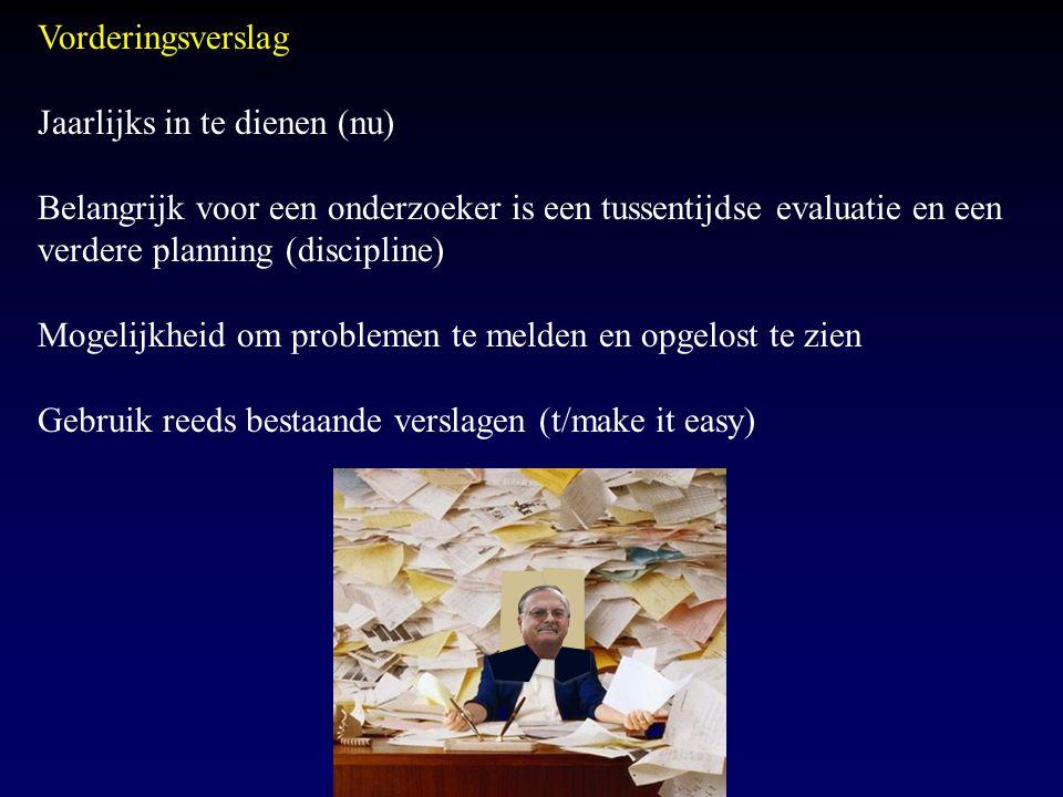 Vorderingsverslag Jaarlijks in te dienen (nu) Belangrijk voor een onderzoeker is een tussentijdse evaluatie en een verdere planning (discipline) Mogel