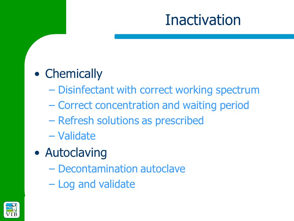 Inactivation Chemically –Disinfectant with correct working spectrum –Correct concentration and waiting period –Refresh solutions as prescribed –Valida