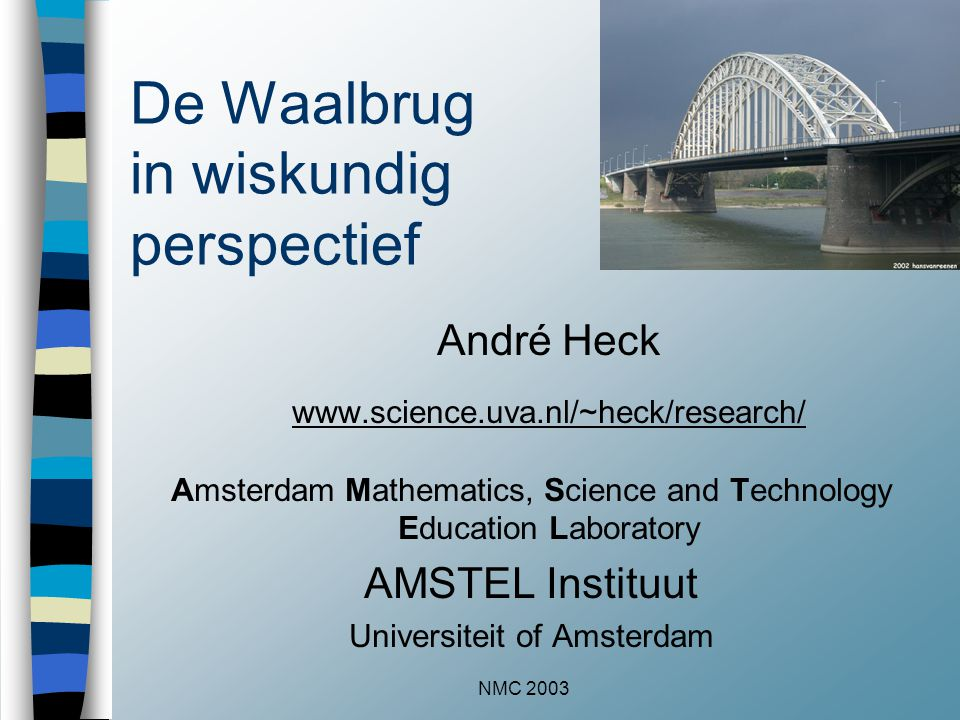 NMC 2003 De Waalbrug in wiskundig perspectief André Heck www.science.uva.nl/~heck/research/ Amsterdam Mathematics, Science and Technology Education La