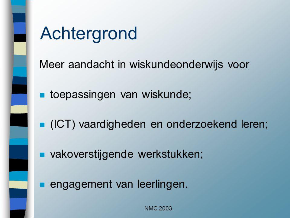 NMC 2003 Achtergrond Meer aandacht in wiskundeonderwijs voor n toepassingen van wiskunde; n (ICT) vaardigheden en onderzoekend leren; n vakoverstijgen