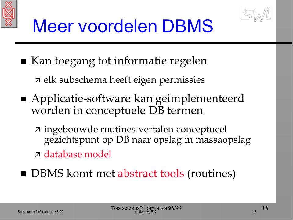 Basiscursus Informatica, 98-99 College 9, H 9 18 Basiscursus Informatica 98/9918 Meer voordelen DBMS n Kan toegang tot informatie regelen ä elk subsch