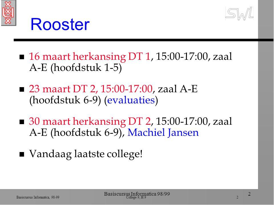Basiscursus Informatica, 98-99 College 9, H 9 2 Basiscursus Informatica 98/992 Rooster n 16 maart herkansing DT 1, 15:00-17:00, zaal A-E (hoofdstuk 1-