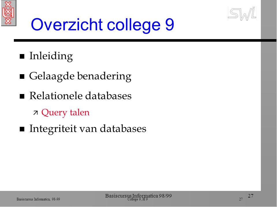 Basiscursus Informatica, 98-99 College 9, H 9 27 Basiscursus Informatica 98/9927 Overzicht college 9 n Inleiding n Gelaagde benadering n Relationele databases ä Query talen n Integriteit van databases