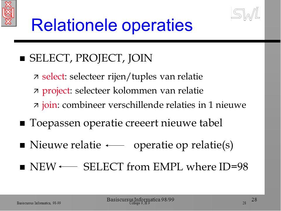 Basiscursus Informatica, 98-99 College 9, H 9 28 Basiscursus Informatica 98/9928 Relationele operaties n SELECT, PROJECT, JOIN ä select: selecteer rij