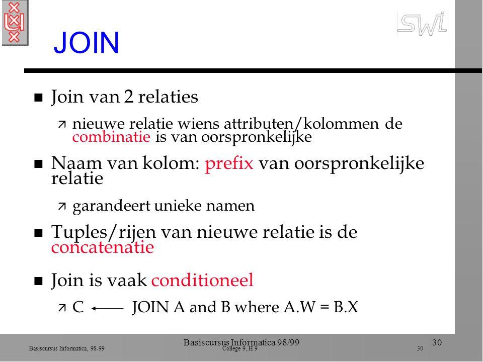 Basiscursus Informatica, 98-99 College 9, H 9 30 Basiscursus Informatica 98/9930 JOIN n Join van 2 relaties ä nieuwe relatie wiens attributen/kolommen de combinatie is van oorspronkelijke n Naam van kolom: prefix van oorspronkelijke relatie ä garandeert unieke namen n Tuples/rijen van nieuwe relatie is de concatenatie n Join is vaak conditioneel ä C JOIN A and B where A.W = B.X