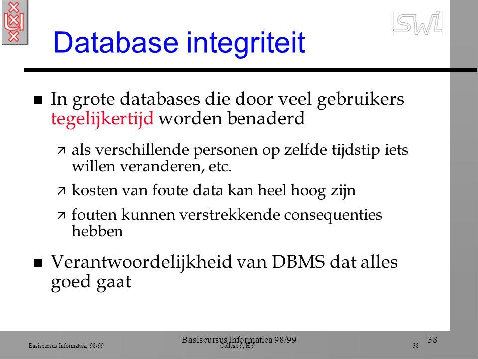 Basiscursus Informatica, 98-99 College 9, H 9 38 Basiscursus Informatica 98/9938 Database integriteit n In grote databases die door veel gebruikers tegelijkertijd worden benaderd ä als verschillende personen op zelfde tijdstip iets willen veranderen, etc.