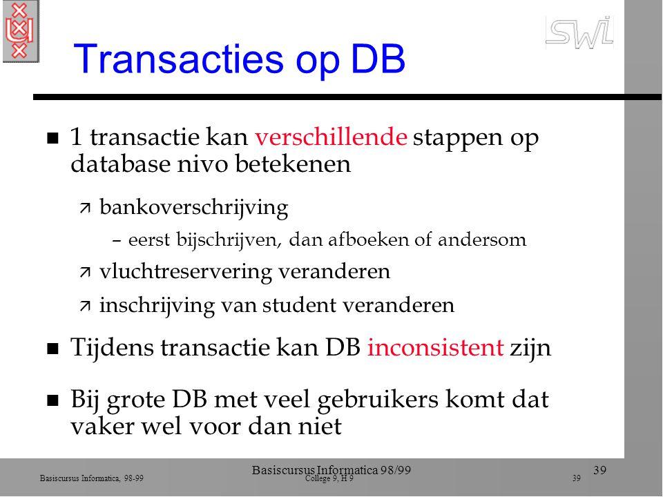 Basiscursus Informatica, 98-99 College 9, H 9 39 Basiscursus Informatica 98/9939 Transacties op DB n 1 transactie kan verschillende stappen op database nivo betekenen ä bankoverschrijving –eerst bijschrijven, dan afboeken of andersom ä vluchtreservering veranderen ä inschrijving van student veranderen n Tijdens transactie kan DB inconsistent zijn n Bij grote DB met veel gebruikers komt dat vaker wel voor dan niet