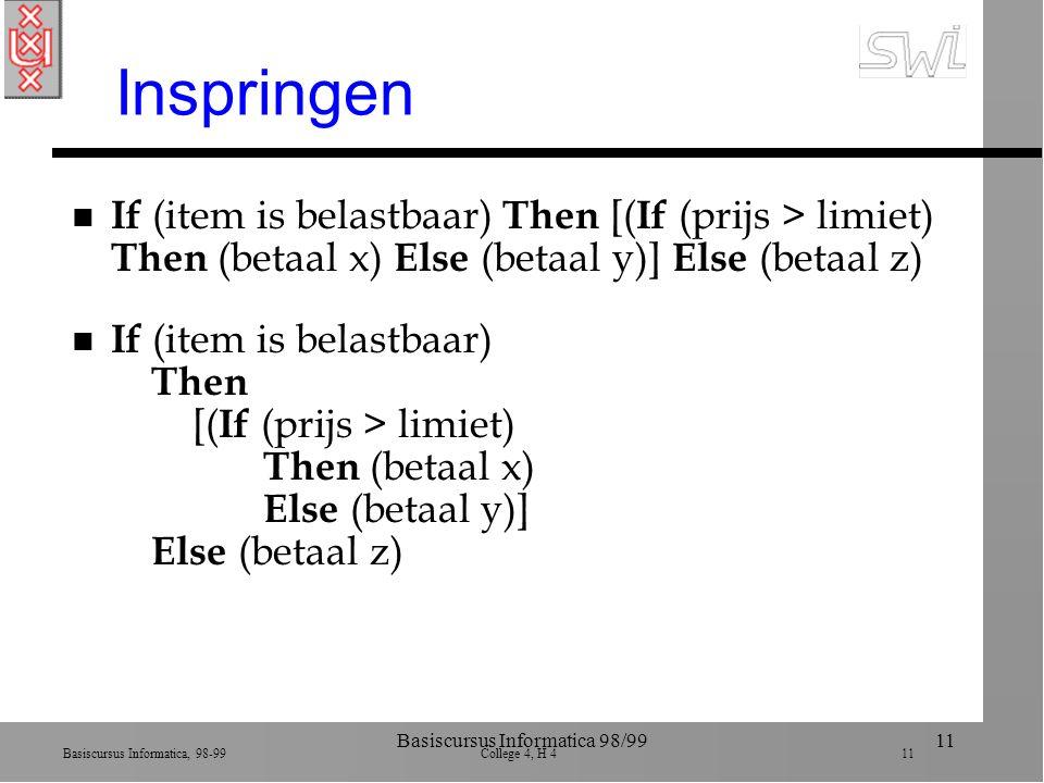 Basiscursus Informatica, 98-99 College 4, H 4 11 Basiscursus Informatica 98/9911 Inspringen n If (item is belastbaar) Then [( If (prijs > limiet) Then (betaal x) Else (betaal y)] Else (betaal z)