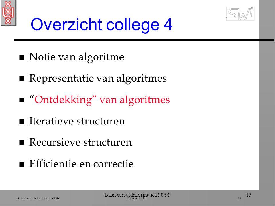 Basiscursus Informatica, 98-99 College 4, H 4 13 Basiscursus Informatica 98/9913 Overzicht college 4 n Notie van algoritme n Representatie van algoritmes n Ontdekking van algoritmes n Iteratieve structuren n Recursieve structuren n Efficientie en correctie
