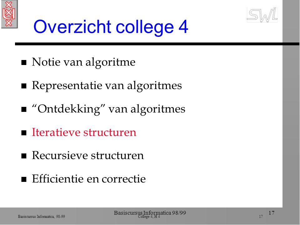 Basiscursus Informatica, 98-99 College 4, H 4 17 Basiscursus Informatica 98/9917 Overzicht college 4 n Notie van algoritme n Representatie van algoritmes n Ontdekking van algoritmes n Iteratieve structuren n Recursieve structuren n Efficientie en correctie