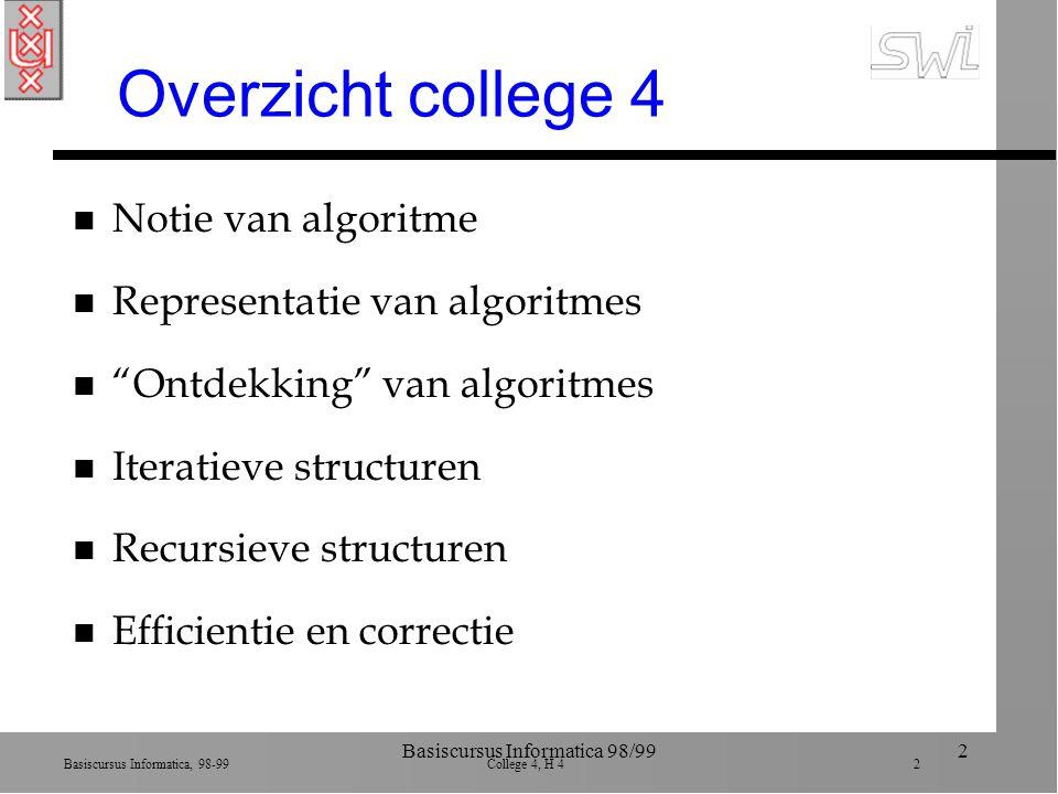 Basiscursus Informatica, 98-99 College 4, H 4 2 Basiscursus Informatica 98/992 Overzicht college 4 n Notie van algoritme n Representatie van algoritmes n Ontdekking van algoritmes n Iteratieve structuren n Recursieve structuren n Efficientie en correctie