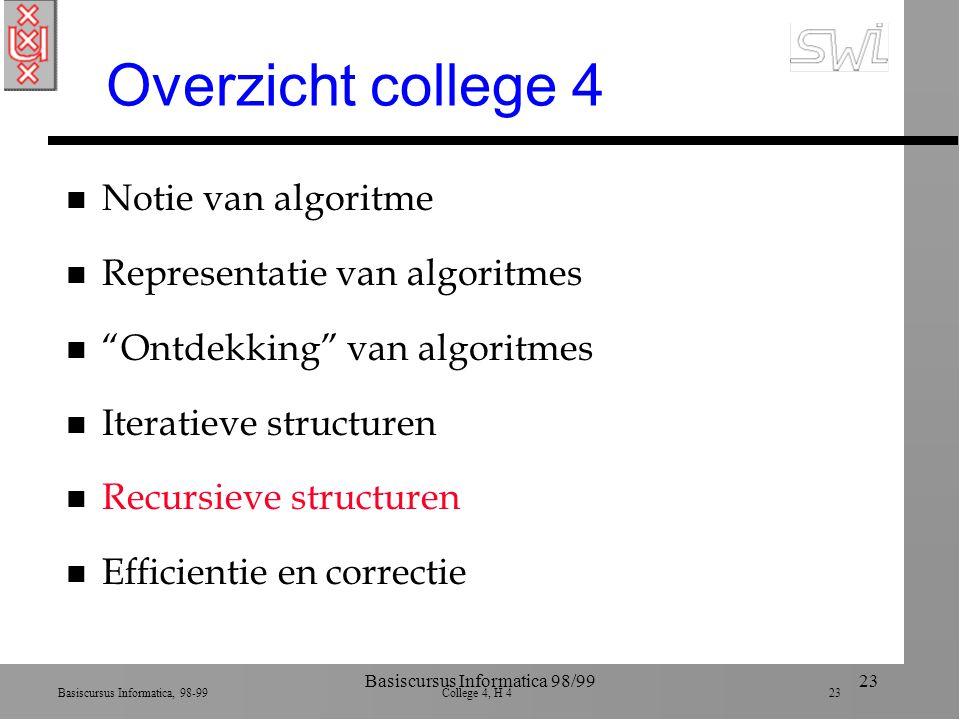 Basiscursus Informatica, 98-99 College 4, H 4 23 Basiscursus Informatica 98/9923 Overzicht college 4 n Notie van algoritme n Representatie van algoritmes n Ontdekking van algoritmes n Iteratieve structuren n Recursieve structuren n Efficientie en correctie