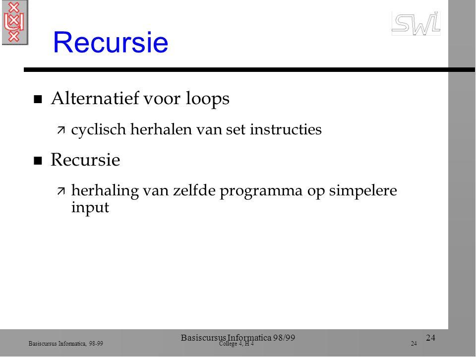 Basiscursus Informatica, 98-99 College 4, H 4 24 Basiscursus Informatica 98/9924 Recursie n Alternatief voor loops ä cyclisch herhalen van set instructies n Recursie ä herhaling van zelfde programma op simpelere input