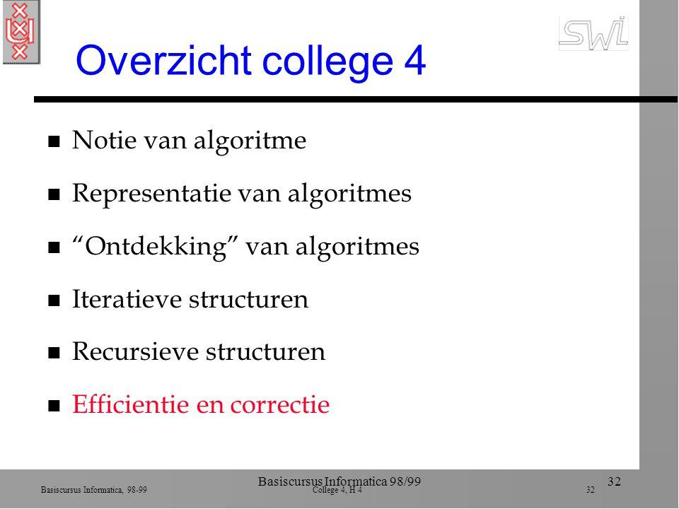 Basiscursus Informatica, 98-99 College 4, H 4 32 Basiscursus Informatica 98/9932 Overzicht college 4 n Notie van algoritme n Representatie van algoritmes n Ontdekking van algoritmes n Iteratieve structuren n Recursieve structuren n Efficientie en correctie