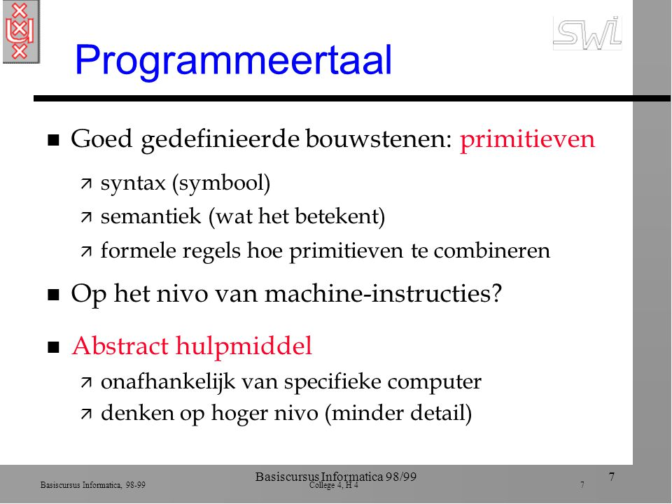 Basiscursus Informatica, 98-99 College 4, H 4 7 Basiscursus Informatica 98/997 Programmeertaal n Goed gedefinieerde bouwstenen: primitieven ä syntax (symbool) ä semantiek (wat het betekent) ä formele regels hoe primitieven te combineren n Op het nivo van machine-instructies.