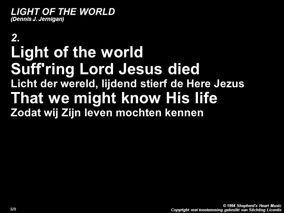 Copyright met toestemming gebruikt van Stichting Licentie © 1994 Shepherd's Heart Music 6/9 LIGHT OF THE WORLD (Dennis J. Jernigan) 2. Light of the wo