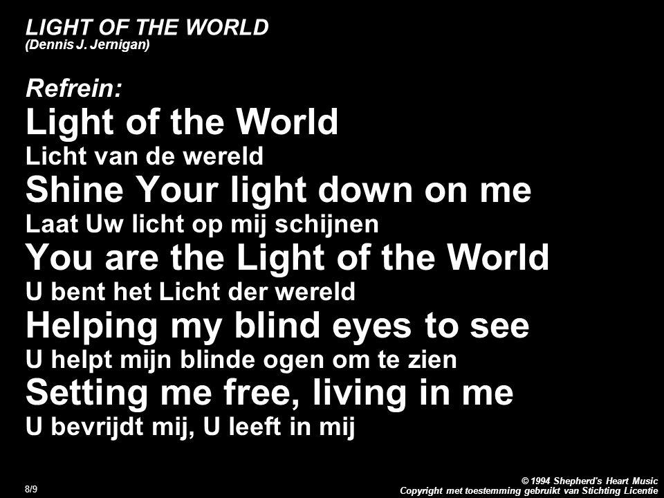 Copyright met toestemming gebruikt van Stichting Licentie © 1994 Shepherd's Heart Music 8/9 LIGHT OF THE WORLD (Dennis J. Jernigan) Refrein: Light of