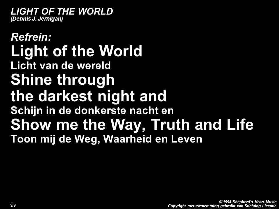 Copyright met toestemming gebruikt van Stichting Licentie © 1994 Shepherd's Heart Music 9/9 LIGHT OF THE WORLD (Dennis J. Jernigan) Refrein: Light of