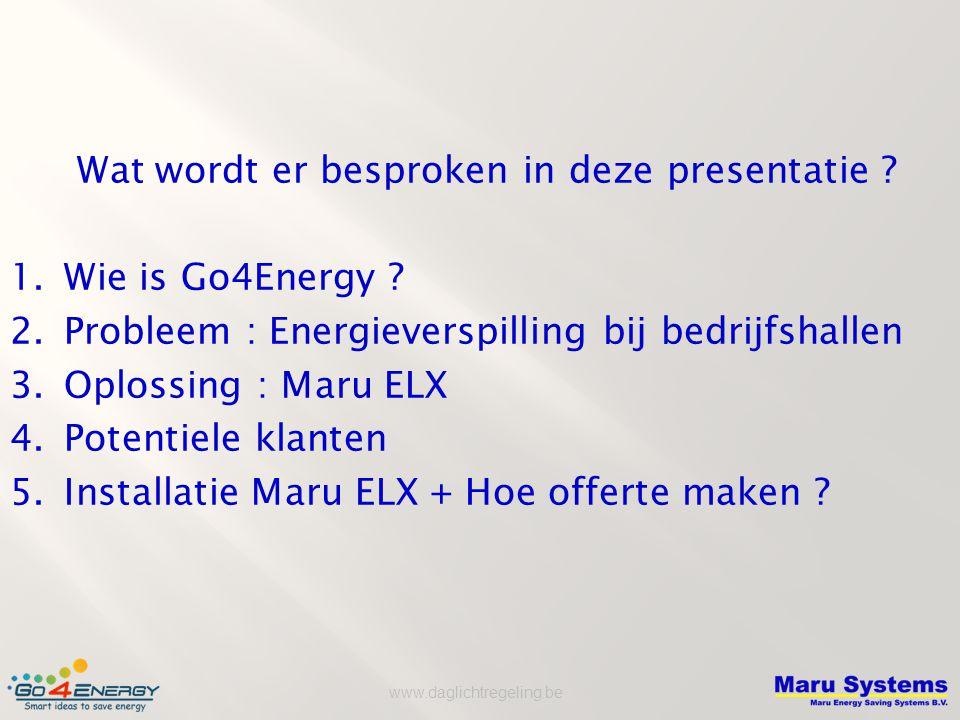 www.daglichtregeling.be Wat wordt er besproken in deze presentatie ? 1.Wie is Go4Energy ? 2.Probleem : Energieverspilling bij bedrijfshallen 3.Oplossi