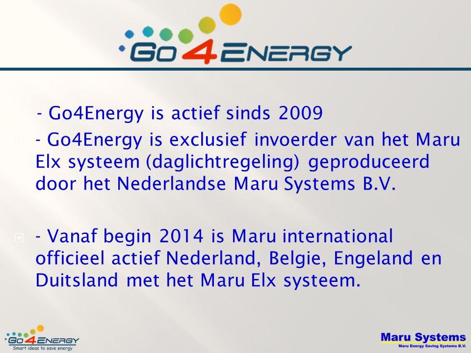 - Go4Energy is actief sinds 2009  - Go4Energy is exclusief invoerder van het Maru Elx systeem (daglichtregeling) geproduceerd door het Nederlandse Maru Systems B.V.
