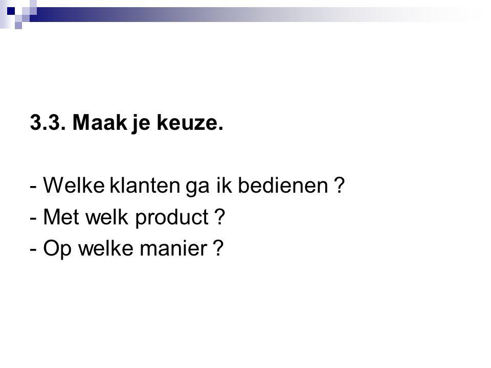 3.3. Maak je keuze. - Welke klanten ga ik bedienen ? - Met welk product ? - Op welke manier ?