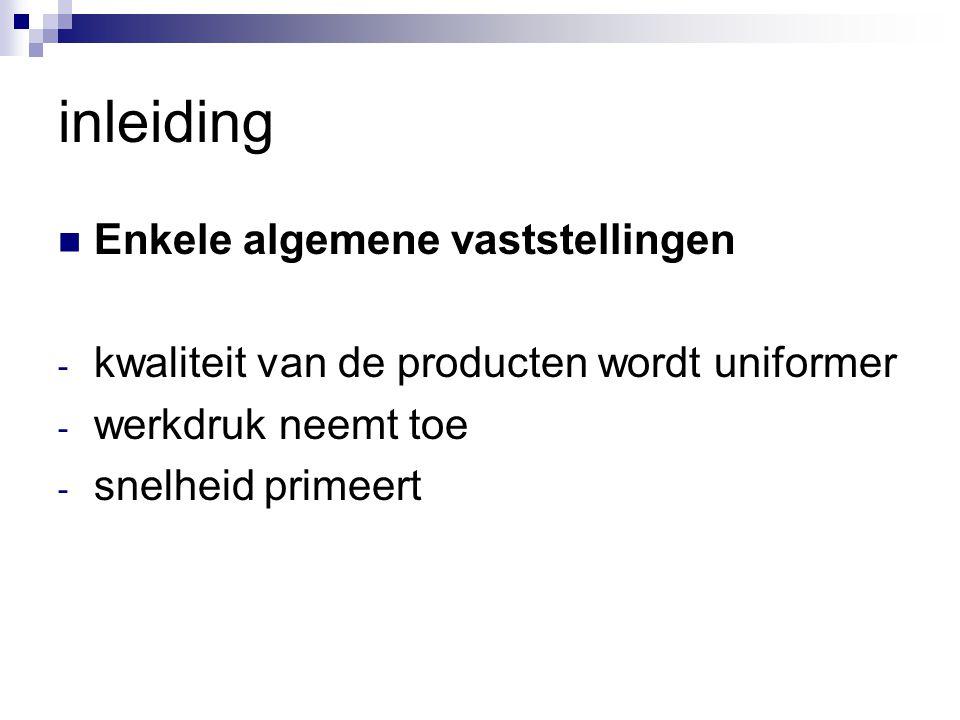 inleiding Enkele algemene vaststellingen - kwaliteit van de producten wordt uniformer - werkdruk neemt toe - snelheid primeert