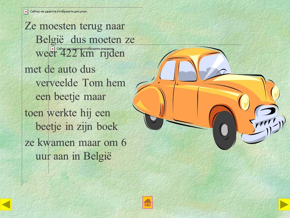 Ze moesten terug naar België dus moeten ze weer 422 km rijden met de auto dus verveelde Tom hem een beetje maar toen werkte hij een beetje in zijn boek ze kwamen maar om 6 uur aan in België